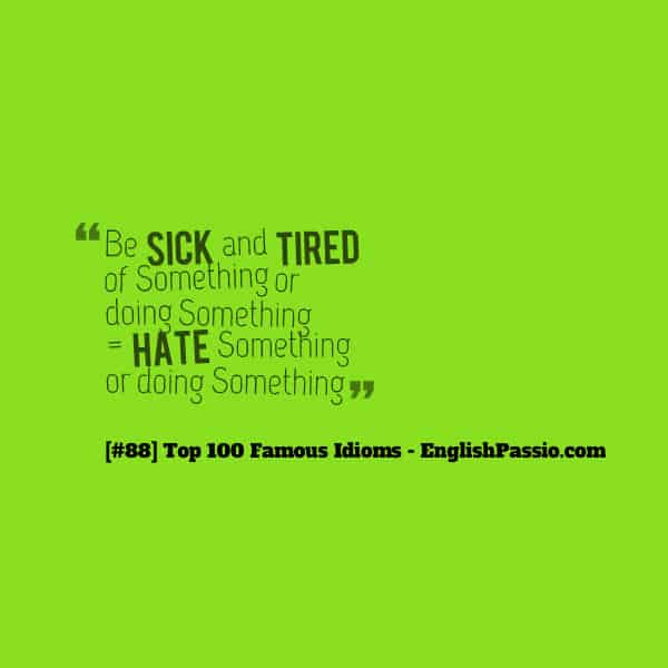 Idiom 88 be sick and tired of