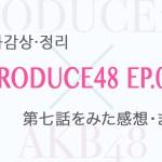 PRODUCE48(プロデュース48) 第七話をみた感想!(ネタバレ)ポジション評価 後半や動画もまとめました