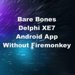 Delphi XE7 Bare Bones Android App Without Firemonkey