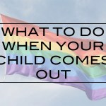 What To Do When Your Child Comes Out