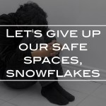 Let's give up our safe spaces, snowflakes