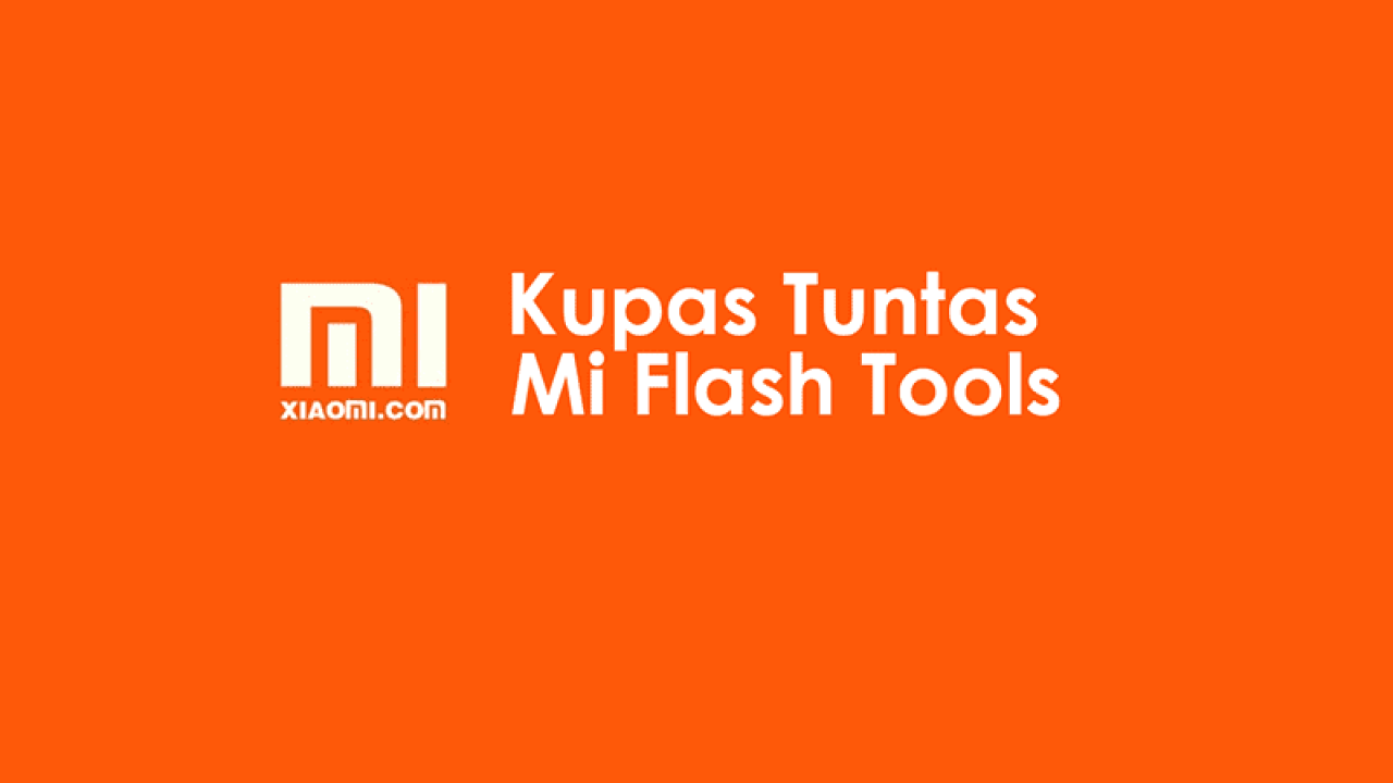 Cara Flash ROM Xiaomi dengan Mi Flash Tools [Kupas Tuntas