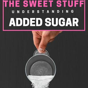 The Sweet Stuff - Understanding Added Sugar