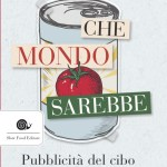 Arriva in libreria Che mondo sarebbe. Pubblicità del cibo e modelli sociali di Slow Food Editore