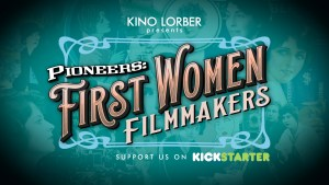 Kino Lorber Launches Kickstarter Campaign to Fund 'Pioneers: First Women Filmmakers'