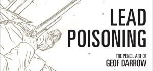 Dark Horse Comics Unleashes Lead Poisoning: The Pencil Art of Geof Darrow