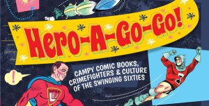 'Hero-A-Go-Go' Relives Campy Comics & Culture of The Swinging Sixties
