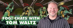 FOG! Chats With 'TMNT' Writer Tom Waltz!