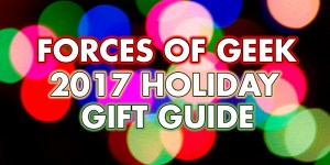 Forces of Geek 2017 Holiday Gift Guide