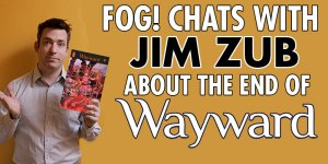 FOG! Chats With Jim Zub About The End of 'Wayward'