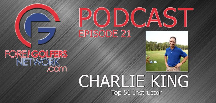 Fore Golfers Podcast 21 – Top 50 Teacher Charlie King