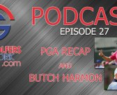 Fore Golfers Network 27 – PGA Recap and BUTCH HARMON