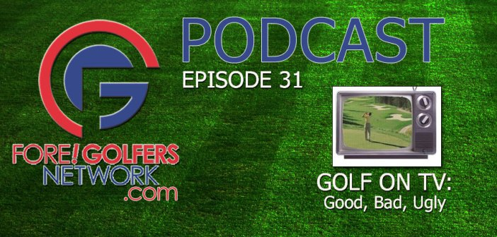 Fore Golfers Network 31 – Golf On TV: Good, Bad, Ugly