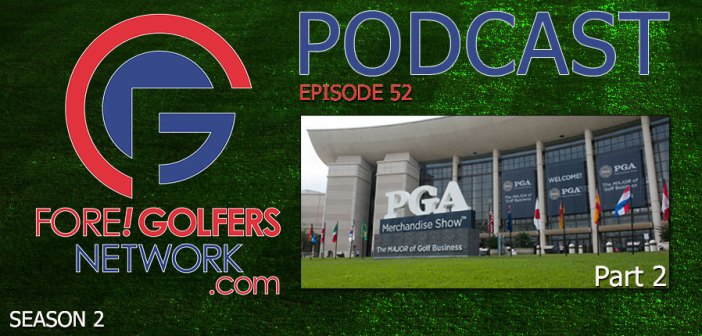 Fore Golfers Network 52 – 2018 PGA Merchandise Show Highlights, Pt 2