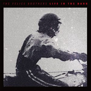 the-felice-brothers-life-dark-album-new