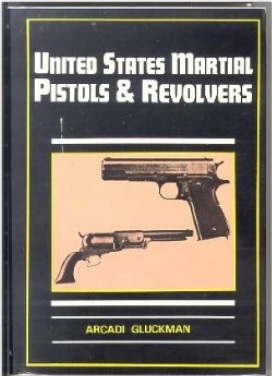 United States Martial Pistols and Revolvers, by Arcadi Gluckman