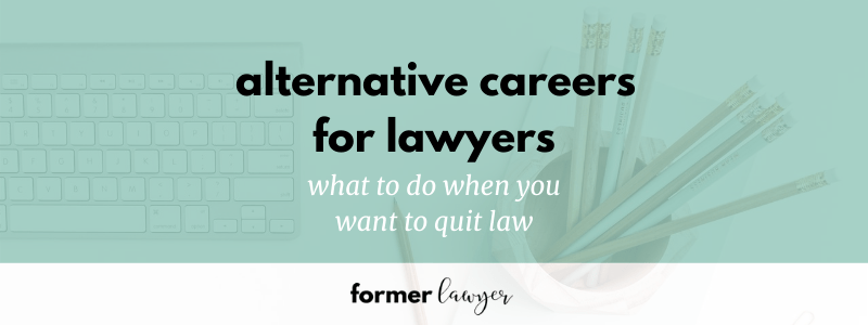 Alternative Careers for Lawyers: What To Do When You Want To Quit Law