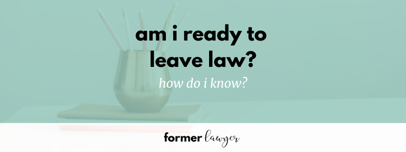 Am I ready to leave law? How do I know?