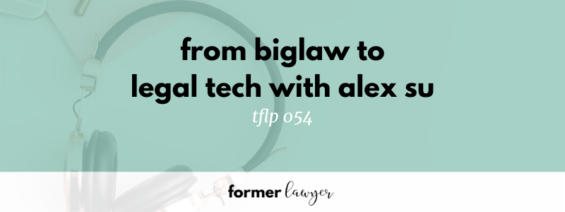 From Biglaw to Legal Tech with Alex Su tflp 054