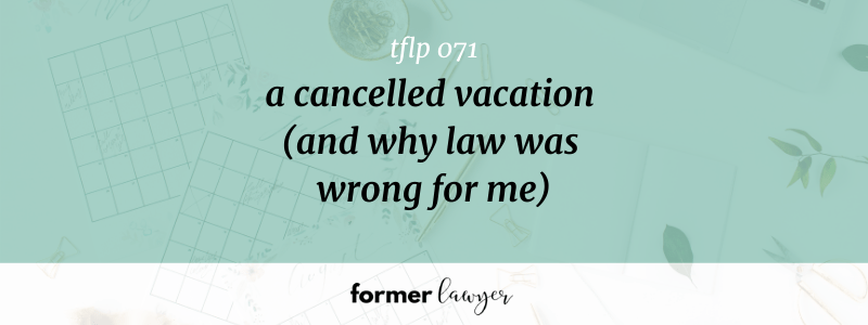 A Cancelled Vacation (And Why Law Was Wrong For Me)