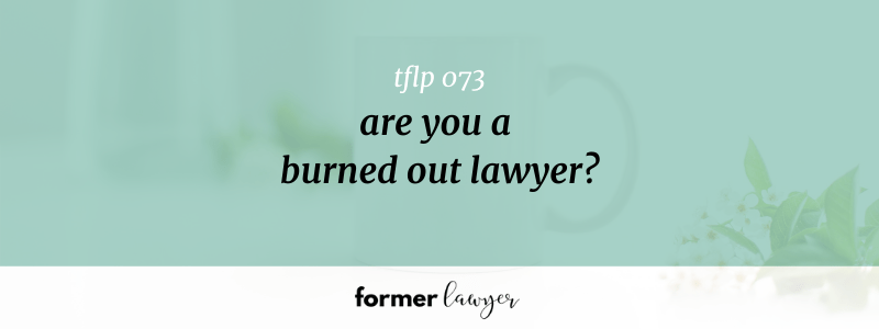 Are You A Burned Out Lawyer? (TFLP 073)