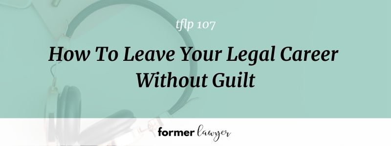 How To Leave Your Legal Career Without Guilt [TFLP 107]