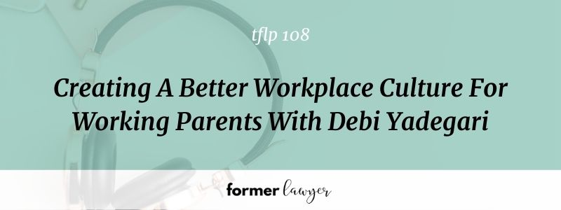 Creating A Better Workplace Culture For Working Parents With Debi Yadegari [TFLP 108]