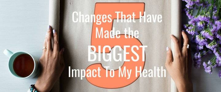 5 Changes That Have Made the BIGGEST Impact to my Health