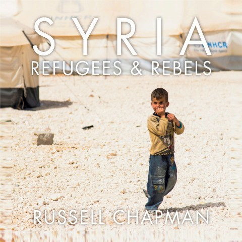 Syria: Refugees and Rebels by Russell Chapman