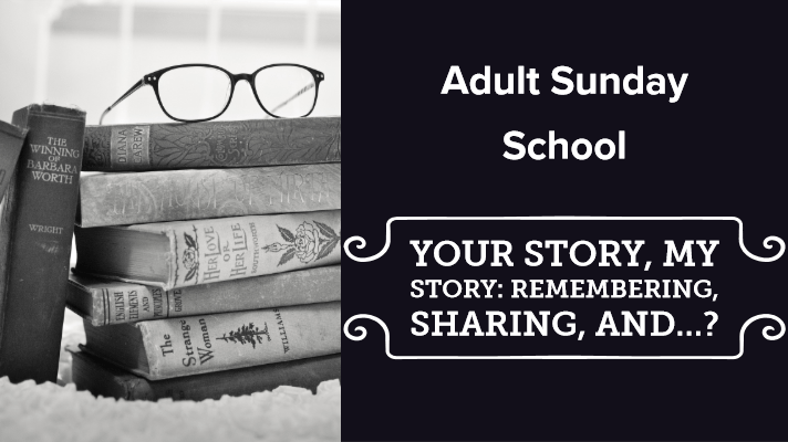 """On the left: a black and white photo of a stack of books with a pair of glasses on top, on the right: a black box with white text that reads """"Adult Sunday School--Your Story, My Story: Remembering, Sharing, and...?"""