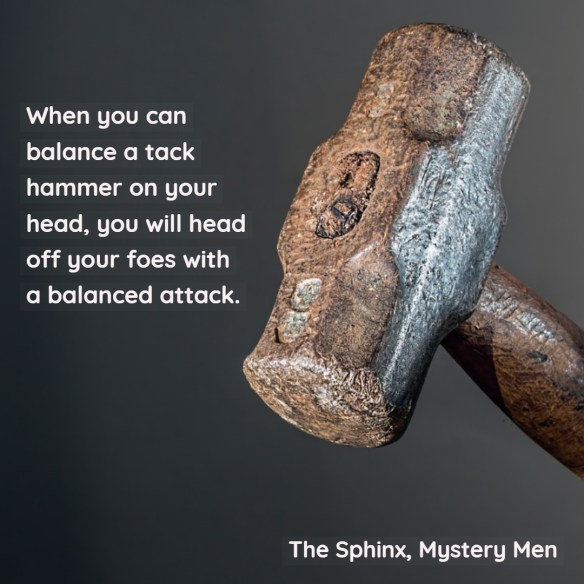 When you can balance a tack hammer on your head, you will head off your foes with a balanced attack.