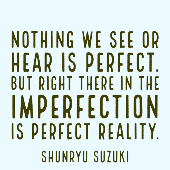 Nothing we see or hear is perfect. But right there in the imperfection is perfect reality.