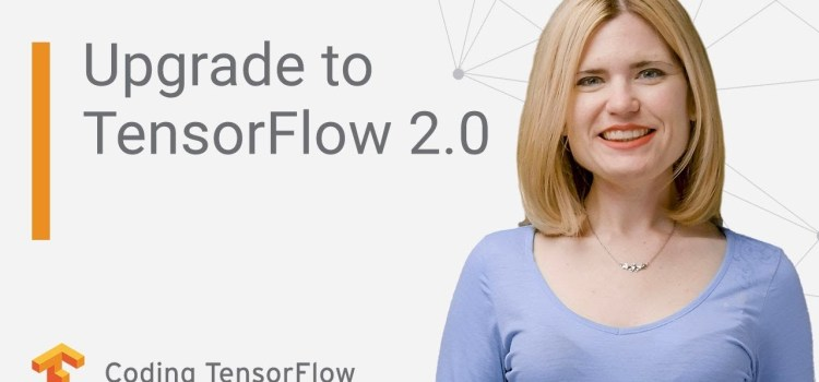 Upgrade Your Existing Code for TensorFlow 2.0
