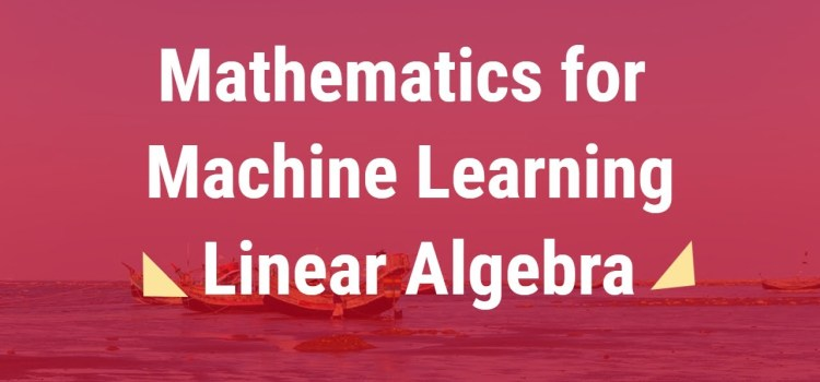 Math for Machine Learning Part 1 – Linear Algebra