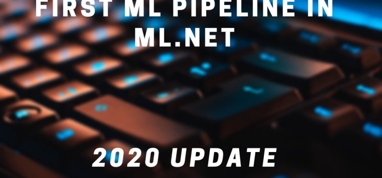 Create Your First Machine Learning Pipeline in ML.NET – 2020 Update
