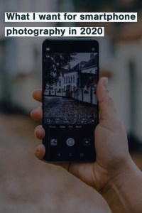 What I want in smartphone photography in 2020