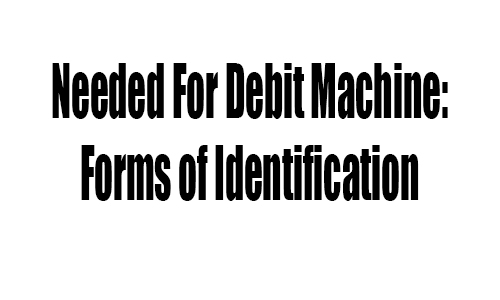 Needed For Debit Machine: Forms of Identification