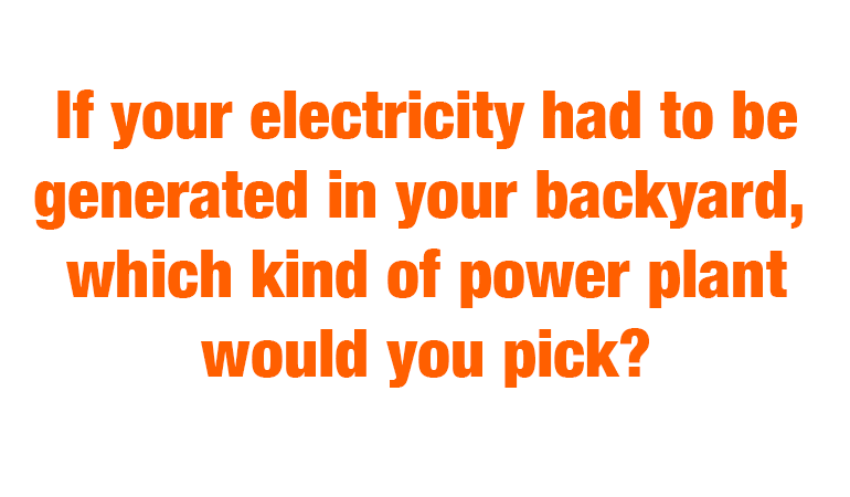 If your electricity had to be generated in your backyard, which kind of power plant would you pick?