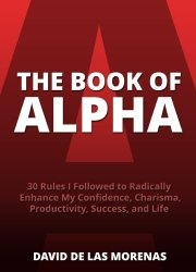 The Book of Alpha: 30 Rules I Followed to Radically Enhance My Confidence, Charisma, Productivity, Success, and Life book pdf free download
