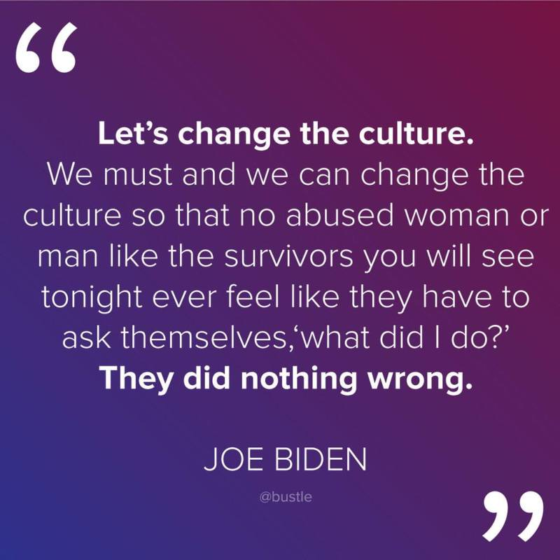 """""""Let's change the culture. We must and we can change the culture so that no abused woman or man like the survivors that you see tonight will have to ask themselves, 'What did I do?' They did nothing wrong."""" - Vice President Joe Biden"""