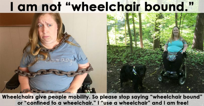 Please stop saying wheelchair bound or confined to a wheelchair. I use a wheelchair and I am free!