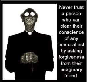 Never trust a person who can clear theri conscience of any immoral act by asking forgiveness from their imaginary friend.