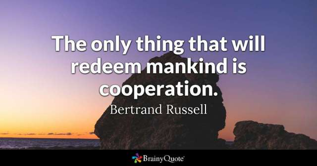 The only thing that will redeem humanity is cooperation. Bertrand Russel