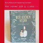 Man nehme 100 g Liebe… – Kochbuch Rezension – Wir kochen vegan von Melanie und Siegfried Kröpfl