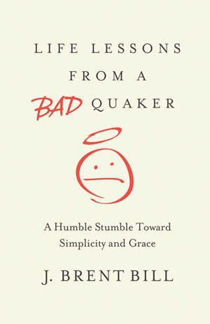 6. Life Lessons from a Bad Quaker: A Humble Stumble Toward Simplicity and Grace By J. Brent Bill