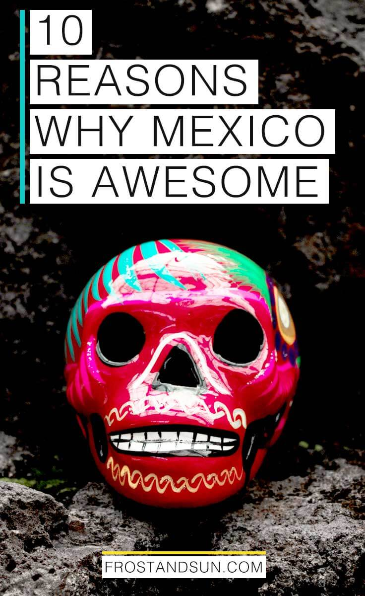 10 reasons why Mexico is awesome that will make you want to book a trip there now!