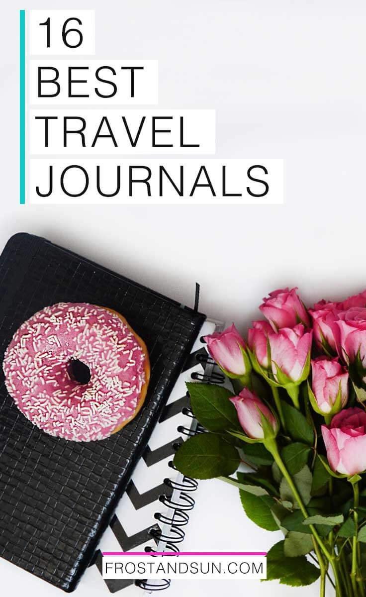 "Flat lay photograph with 2 journals, a bunch of pink roses and a pink donut with white sprinkles; text overlay reads ""16 Best Travel Journals"""