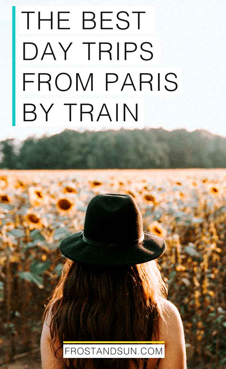 "Photo of a woman wearing a black wool hat and standing in front of a field of sunflowers. Overlying text reads ""The Best Day Trips from Paris by Train."""