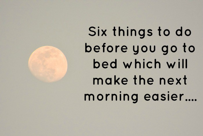 Six things to do before you go to bed which will make the next morning easier….