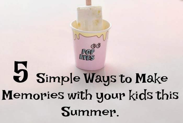 Five Simple Ways to Make Memories with your kids this Summer….